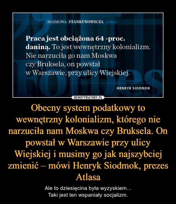 Obecny system podatkowy to wewnętrzny kolonializm, którego nie narzuciła nam Moskwa czy Bruksela. On powstał w Warszawie przy ulicy Wiejskiej i musimy go jak najszybciej zmienić – mówi Henryk Siodmok, prezes Atlasa – Ale to dziesięcina była wyzyskiem...Taki jest ten wspaniały socjalizm.