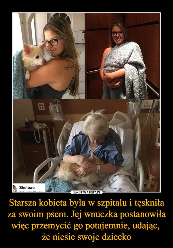 Starsza kobieta była w szpitalu i tęskniła za swoim psem. Jej wnuczka postanowiła więc przemycić go potajemnie, udając, że niesie swoje dziecko –