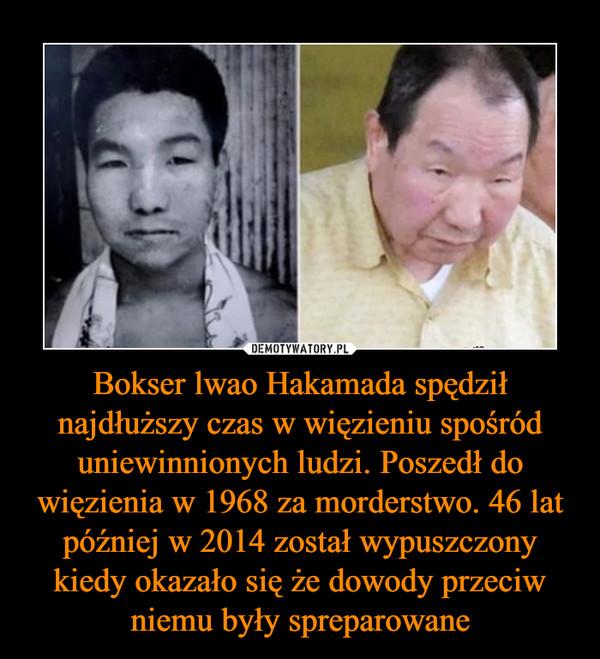 Bokser lwao Hakamada spędził najdłuższy czas w więzieniu spośród uniewinnionych ludzi. Poszedł do więzienia w 1968 za morderstwo. 46 lat później w 2014 został wypuszczony kiedy okazało się że dowody przeciw niemu były spreparowane –