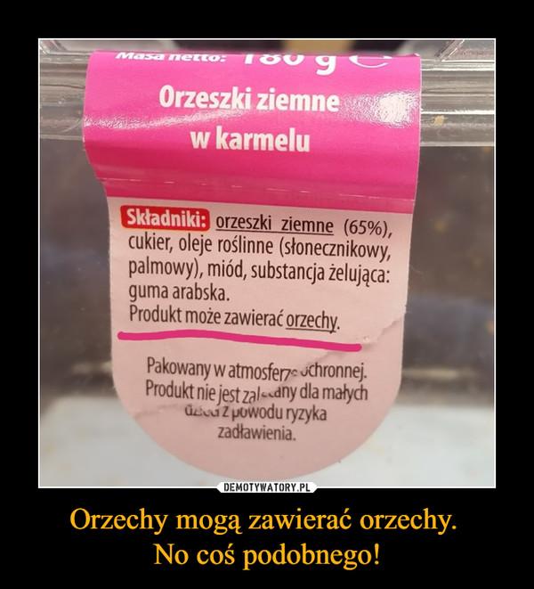 Orzechy mogą zawierać orzechy. No coś podobnego! –  orzeszki ziemne (65%), cukier, oleje roślinne (słonecznikowy, palmowy), miód, substancja żelująca: guma arabska. Produkt może zawierać orzechy.