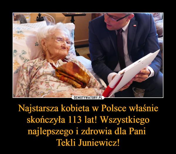 Najstarsza kobieta w Polsce właśnie skończyła 113 lat! Wszystkiego najlepszego i zdrowia dla Pani Tekli Juniewicz! –