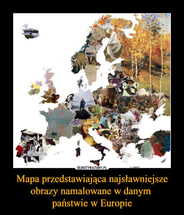 Mapa przedstawiająca najsławniejsze obrazy namalowane w danym państwie w Europie –