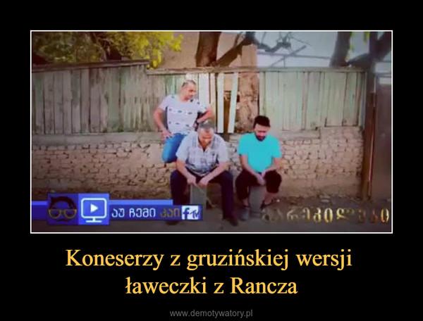 Koneserzy z gruzińskiej wersji ławeczki z Rancza –