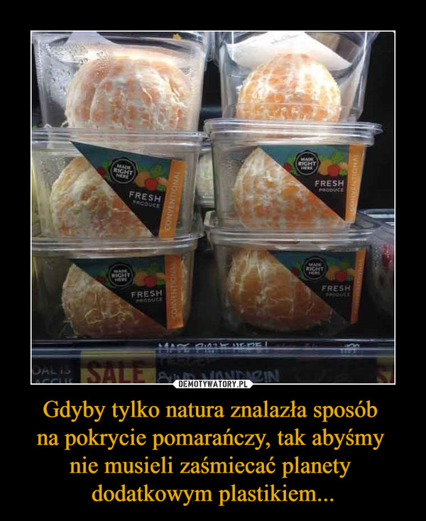 Gdyby tylko natura znalazła sposób na pokrycie pomarańczy, tak abyśmy nie musieli zaśmiecać planety dodatkowym plastikiem... –