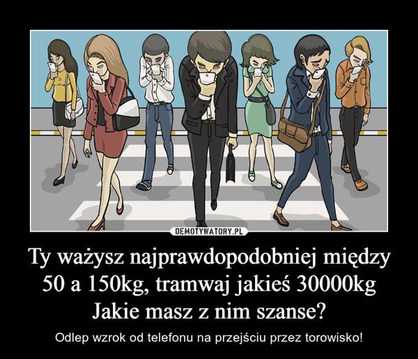 Ty ważysz najprawdopodobniej między 50 a 150kg, tramwaj jakieś 30000kgJakie masz z nim szanse? – Odlep wzrok od telefonu na przejściu przez torowisko!