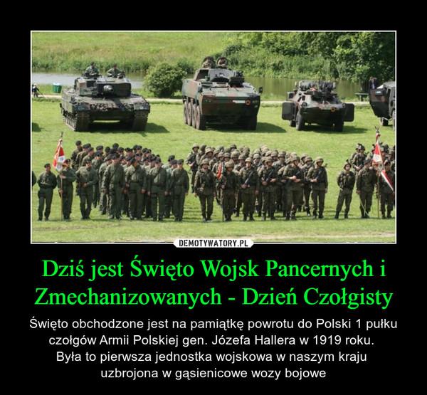 Dziś jest Święto Wojsk Pancernych i Zmechanizowanych - Dzień Czołgisty – Święto obchodzone jest na pamiątkę powrotu do Polski 1 pułku czołgów Armii Polskiej gen. Józefa Hallera w 1919 roku. Była to pierwsza jednostka wojskowa w naszym kraju uzbrojona w gąsienicowe wozy bojowe
