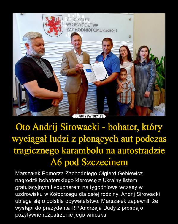 Oto Andrij Sirowacki - bohater, który wyciągał ludzi z płonących aut podczas tragicznego karambolu na autostradzie A6 pod Szczecinem – Marszałek Pomorza Zachodniego Olgierd Geblewicz nagrodził bohaterskiego kierowcę z Ukrainy listem gratulacyjnym i voucherem na tygodniowe wczasy w uzdrowisku w Kołobrzegu dla całej rodziny. Andrij Sirowacki ubiega się o polskie obywatelstwo. Marszałek zapewnił, że wystąpi do prezydenta RP Andrzeja Dudy z prośbą o pozytywne rozpatrzenie jego wniosku