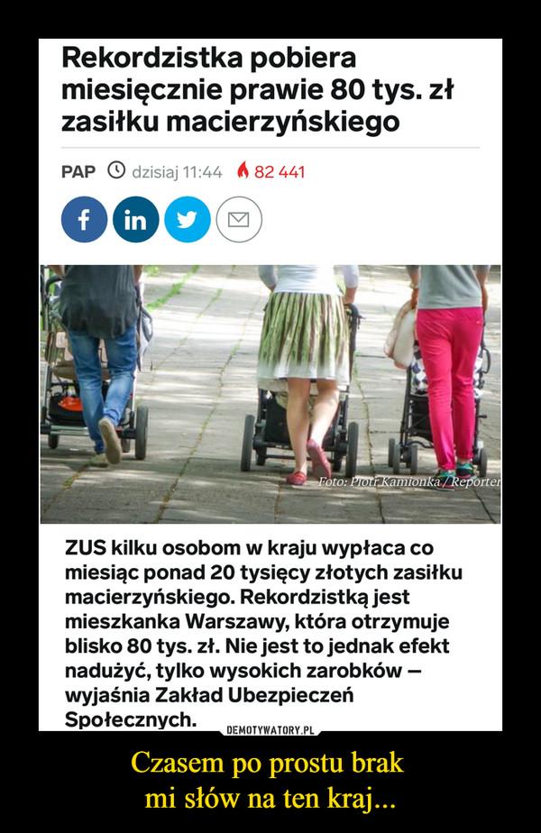Czasem po prostu brak mi słów na ten kraj... –  Rekordzistka pobiera miesięcznie prawie 80 tys. zł zasiłku macierzyńskiego PAP O dzisiaj 11:44 ZUS kilku osobom w kraju wypłaca co miesiąc ponad 20 tysięcy złotych zasiłku macierzyńskiego. Rekordzistką jest mieszkanka Warszawy, która otrzymuje blisko 80 tys. zł. Nie jest to jednak efekt nadużyć, tylko wysokich zarobków —wyjaśnia Zakład Ubezpieczeń Społecznych.