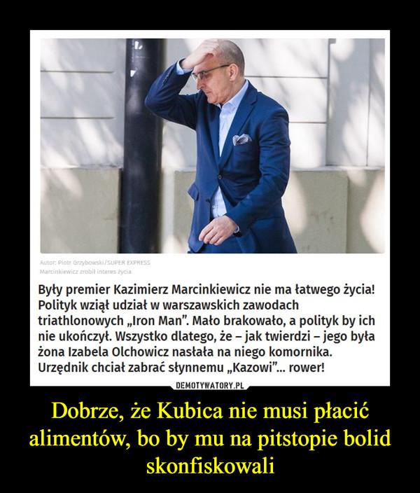 Dobrze, że Kubica nie musi płacić alimentów, bo by mu na pitstopie bolid skonfiskowali –