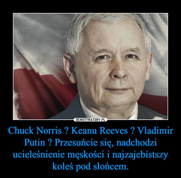 Chuck Norris ? Keanu Reeves ? Vladimir Putin ? Przesuńcie się, nadchodzi ucieleśnienie męskości i najzajebistszy koleś pod słońcem. –