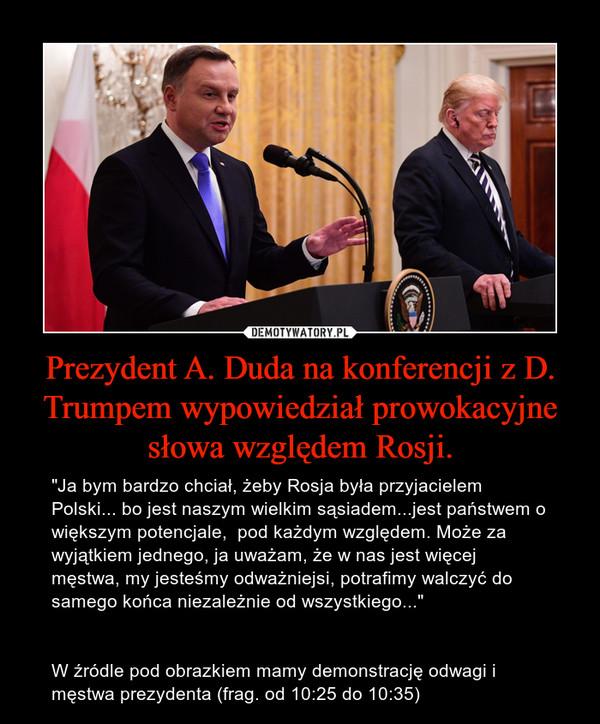 """Prezydent A. Duda na konferencji z D. Trumpem wypowiedział prowokacyjne słowa względem Rosji. – """"Ja bym bardzo chciał, żeby Rosja była przyjacielem Polski... bo jest naszym wielkim sąsiadem...jest państwem o większym potencjale,  pod każdym względem. Może za wyjątkiem jednego, ja uważam, że w nas jest więcej męstwa, my jesteśmy odważniejsi, potrafimy walczyć do samego końca niezależnie od wszystkiego...""""W źródle pod obrazkiem mamy demonstrację odwagi i męstwa prezydenta (frag. od 10:25 do 10:35)"""