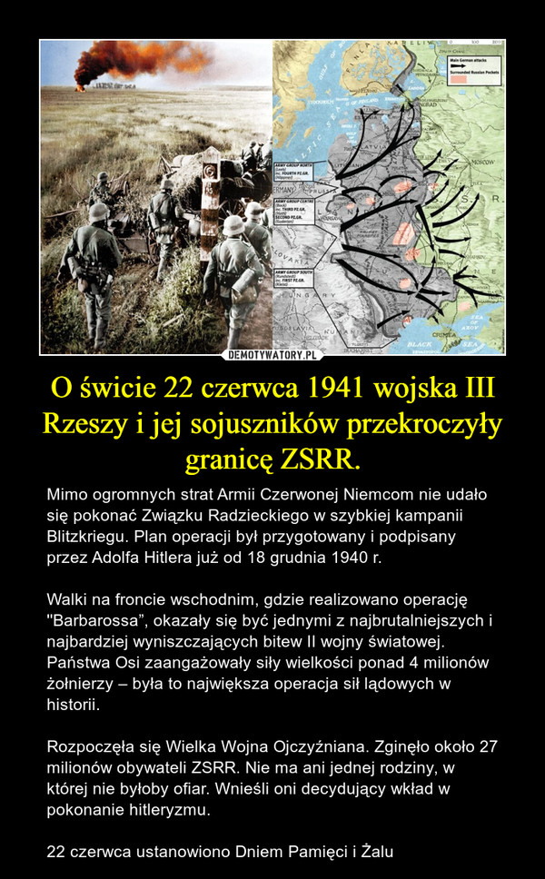 """O świcie 22 czerwca 1941 wojska III Rzeszy i jej sojuszników przekroczyły granicę ZSRR. – Mimo ogromnych strat Armii Czerwonej Niemcom nie udało się pokonać Związku Radzieckiego w szybkiej kampanii Blitzkriegu. Plan operacji był przygotowany i podpisany przez Adolfa Hitlera już od 18 grudnia 1940 r.Walki na froncie wschodnim, gdzie realizowano operację ''Barbarossa"""", okazały się być jednymi z najbrutalniejszych i najbardziej wyniszczających bitew II wojny światowej. Państwa Osi zaangażowały siły wielkości ponad 4 milionów żołnierzy – była to największa operacja sił lądowych w historii.Rozpoczęła się Wielka Wojna Ojczyźniana. Zginęło około 27 milionów obywateli ZSRR. Nie ma ani jednej rodziny, w której nie byłoby ofiar. Wnieśli oni decydujący wkład w pokonanie hitleryzmu. 22 czerwca ustanowiono Dniem Pamięci i Żalu"""