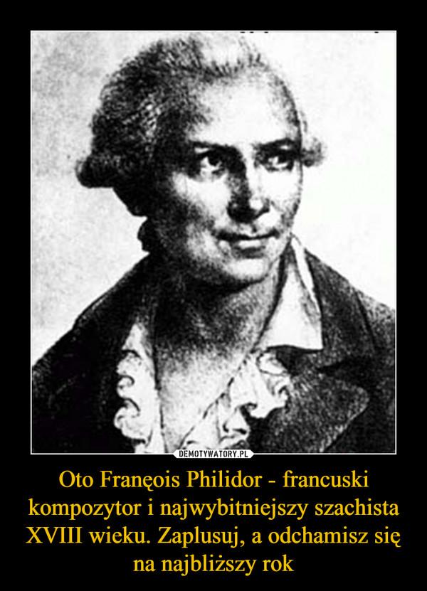 Oto Franęois Philidor - francuski kompozytor i najwybitniejszy szachista XVIII wieku. Zaplusuj, a odchamisz się na najbliższy rok –