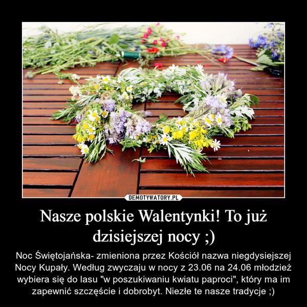 """Nasze polskie Walentynki! To już dzisiejszej nocy ;) – Noc Świętojańska- zmieniona przez Kościół nazwa niegdysiejszej Nocy Kupały. Według zwyczaju w nocy z 23.06 na 24.06 młodzież wybiera się do lasu """"w poszukiwaniu kwiatu paproci"""", który ma im zapewnić szczęście i dobrobyt. Niezłe te nasze tradycje ;)"""