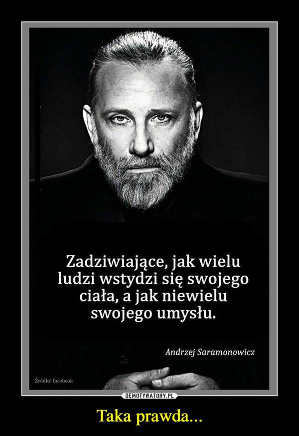 Taka prawda... –  Zadziwiające, jak wielu ludzi wstydzi się swojego ciała, a jak niewielu swojego umysłu Andrzej Saramonowicz