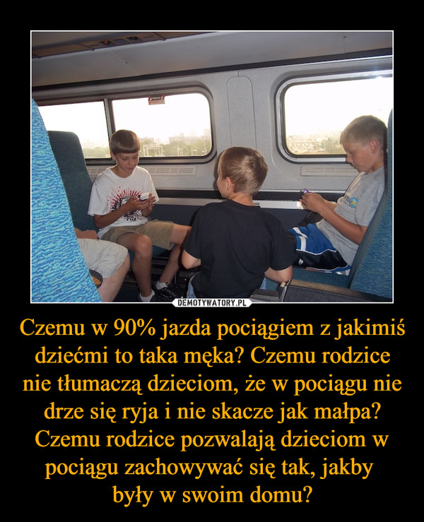 Czemu w 90% jazda pociągiem z jakimiś dziećmi to taka męka? Czemu rodzice nie tłumaczą dzieciom, że w pociągu nie drze się ryja i nie skacze jak małpa? Czemu rodzice pozwalają dzieciom w pociągu zachowywać się tak, jakby były w swoim domu? –