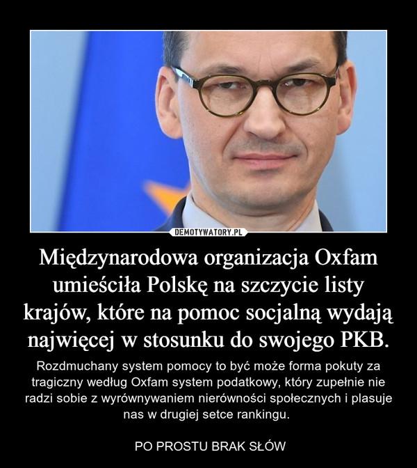 Międzynarodowa organizacja Oxfam umieściła Polskę na szczycie listy krajów, które na pomoc socjalną wydają najwięcej w stosunku do swojego PKB. – Rozdmuchany system pomocy to być może forma pokuty za tragiczny według Oxfam system podatkowy, który zupełnie nie radzi sobie z wyrównywaniem nierówności społecznych i plasuje nas w drugiej setce rankingu.  PO PROSTU BRAK SŁÓW