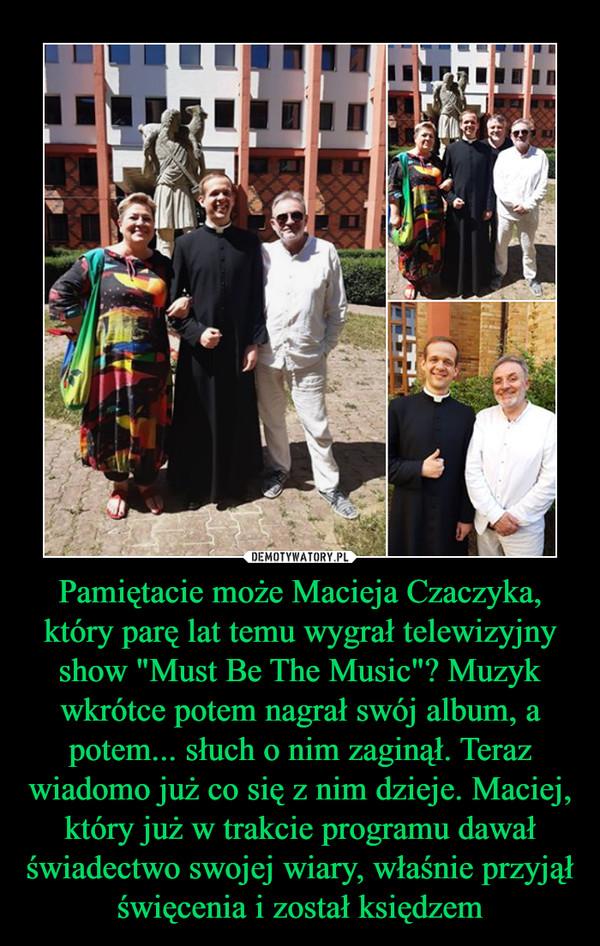 """Pamiętacie może Macieja Czaczyka, który parę lat temu wygrał telewizyjny show """"Must Be The Music""""? Muzyk wkrótce potem nagrał swój album, a potem... słuch o nim zaginął. Teraz wiadomo już co się z nim dzieje. Maciej, który już w trakcie programu dawał świadectwo swojej wiary, właśnie przyjął święcenia i został księdzem –"""
