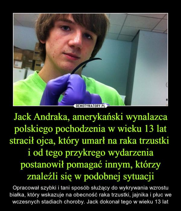 Jack Andraka, amerykański wynalazca polskiego pochodzenia w wieku 13 lat stracił ojca, który umarł na raka trzustki i od tego przykrego wydarzenia postanowił pomagać innym, którzy znaleźli się w podobnej sytuacji – Opracował szybki i tani sposób służący do wykrywania wzrostu białka, który wskazuje na obecność raka trzustki, jajnika i płuc we wczesnych stadiach choroby. Jack dokonał tego w wieku 13 lat