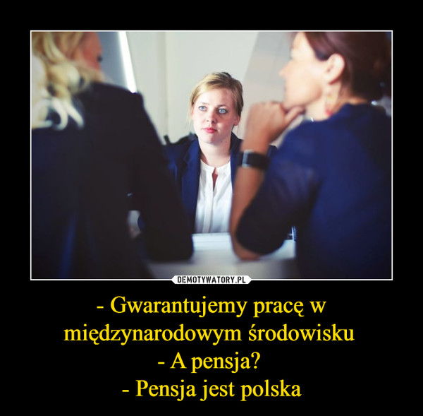 - Gwarantujemy pracę w międzynarodowym środowisku - A pensja? - Pensja jest polska –