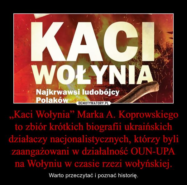 """""""Kaci Wołynia"""" Marka A. Koprowskiego to zbiór krótkich biografii ukraińskich działaczy nacjonalistycznych, którzy byli zaangażowani w działalność OUN-UPA na Wołyniu w czasie rzezi wołyńskiej. – Warto przeczytać i poznać historię."""