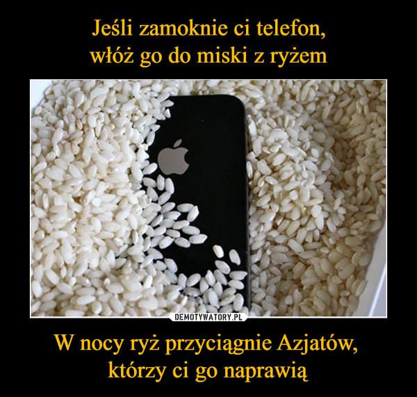 W nocy ryż przyciągnie Azjatów, którzy ci go naprawią –