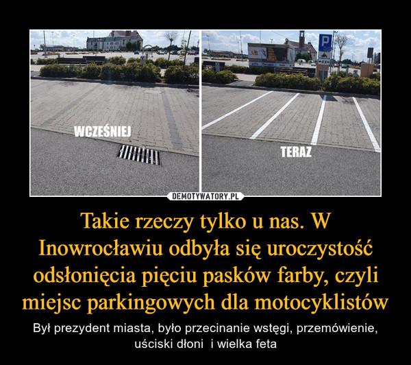 Takie rzeczy tylko u nas. W Inowrocławiu odbyła się uroczystość odsłonięcia pięciu pasków farby, czyli miejsc parkingowych dla motocyklistów – Był prezydent miasta, było przecinanie wstęgi, przemówienie, uściski dłoni  i wielka feta