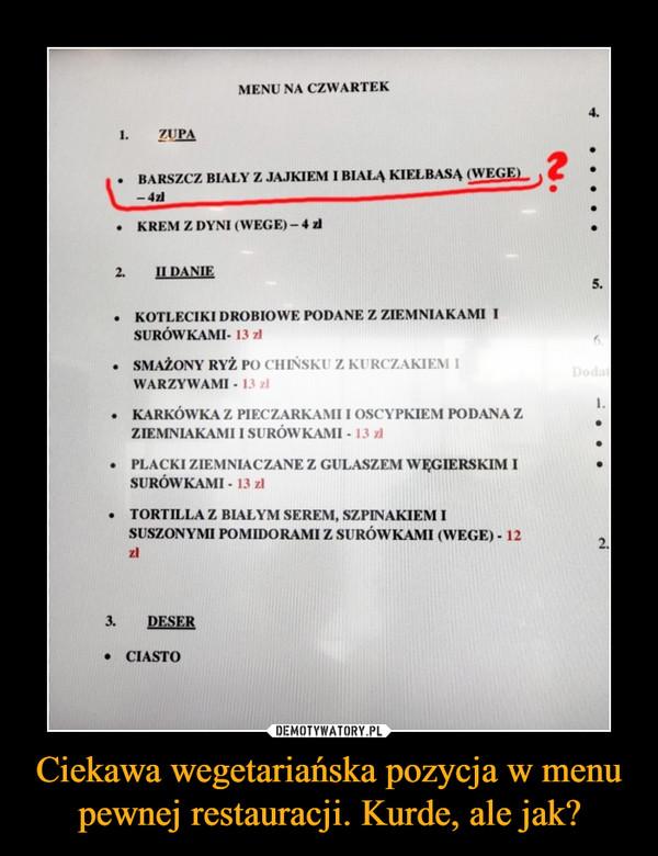 Ciekawa wegetariańska pozycja w menu pewnej restauracji. Kurde, ale jak? –  Menu na czwartek Barszcz biały z jajkiem i białą kiełbasą (wege) Krem z dyni II Danie kotleciki drobiowe podane z ziemniakami i surówkami Smażony ryż po chińsku z kurczakiem i warzywami Karkówka z pieczarkami i oscypkiem podana z ziemniakami i surówkami Placki ziemniaczane z gulaszem węgierskim i surówkami Tortilla z białym serem, szpinakiem i suszonymi pomidorami z surówkami (wege) Deser ciasto