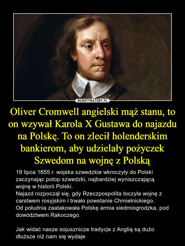 Oliver Cromwell angielski mąż stanu, to on wzywał Karola X Gustawa do najazdu na Polskę. To on zlecił holenderskim bankierom, aby udzielały pożyczek Szwedom na wojnę z Polską – 19 lipca 1655 r. wojska szwedzkie wkroczyły do Polski zaczynając potop szwedzki, najbardziej wyniszczającą wojnę w historii Polski.Najazd rozpoczął się, gdy Rzeczpospolita toczyła wojnę z carstwem rosyjskim i trwało powstanie Chmielnickiego.Od południa zaatakowała Polskę armia siedmiogrodzka, pod dowództwem Rakoczego.Jak widać nasze sojusznicze tradycje z Anglią są dużo dłuższe niż nam się wydaje