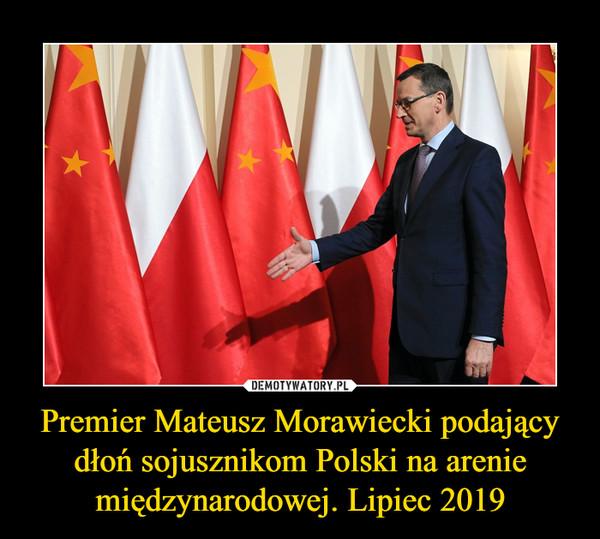 Premier Mateusz Morawiecki podający dłoń sojusznikom Polski na arenie międzynarodowej. Lipiec 2019 –