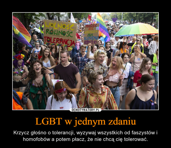 LGBT w jednym zdaniu – Krzycz głośno o tolerancji, wyzywaj wszystkich od faszystów i homofobów a potem płacz, że nie chcą cię tolerować.
