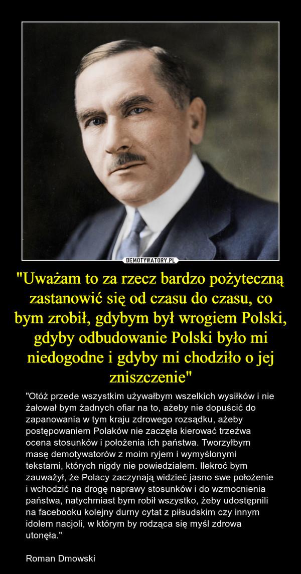 """""""Uważam to za rzecz bardzo pożyteczną zastanowić się od czasu do czasu, co bym zrobił, gdybym był wrogiem Polski, gdyby odbudowanie Polski było mi niedogodne i gdyby mi chodziło o jej zniszczenie"""" – """"Otóż przede wszystkim używałbym wszelkich wysiłków i nie żałował bym żadnych ofiar na to, ażeby nie dopuścić do zapanowania w tym kraju zdrowego rozsądku, ażeby postępowaniem Polaków nie zaczęła kierować trzeźwa ocena stosunków i położenia ich państwa. Tworzyłbym masę demotywatorów z moim ryjem i wymyślonymi tekstami, których nigdy nie powiedziałem. Ilekroć bym zauważył, że Polacy zaczynają widzieć jasno swe położenie i wchodzić na drogę naprawy stosunków i do wzmocnienia państwa, natychmiast bym robił wszystko, żeby udostępnili na facebooku kolejny durny cytat z piłsudskim czy innym idolem nacjoli, w którym by rodząca się myśl zdrowa utonęła.""""Roman Dmowski"""