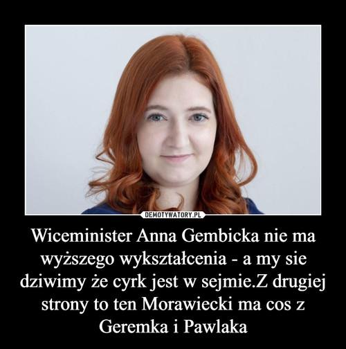 Wiceminister Anna Gembicka nie ma wyższego wykształcenia - a my sie dziwimy że cyrk jest w sejmie.Z drugiej strony to ten Morawiecki ma cos z Geremka i Pawlaka