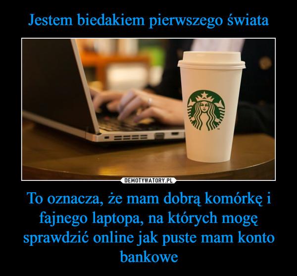 To oznacza, że mam dobrą komórkę i fajnego laptopa, na których mogę sprawdzić online jak puste mam konto bankowe –