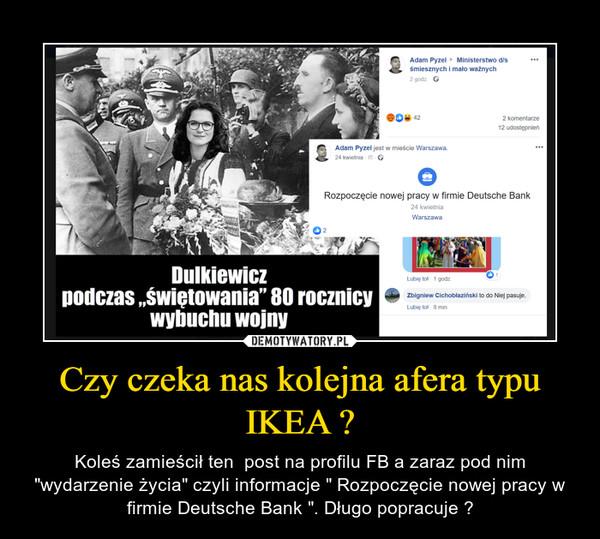 """Czy czeka nas kolejna afera typu IKEA ? – Koleś zamieścił ten  post na profilu FB a zaraz pod nim """"wydarzenie życia"""" czyli informacje """" Rozpoczęcie nowej pracy w firmie Deutsche Bank """". Długo popracuje ?"""