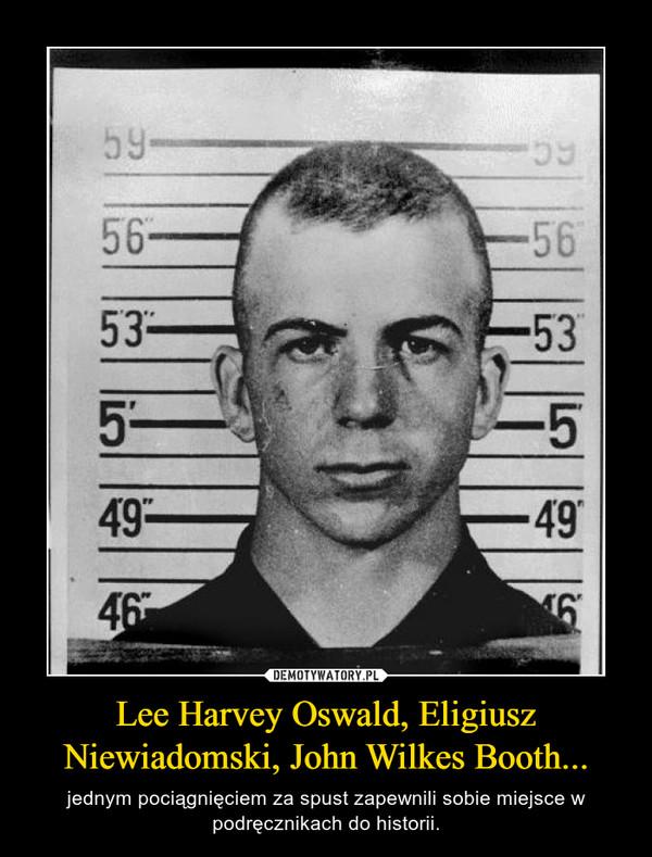 Lee Harvey Oswald, Eligiusz Niewiadomski, John Wilkes Booth... – jednym pociągnięciem za spust zapewnili sobie miejsce w podręcznikach do historii.