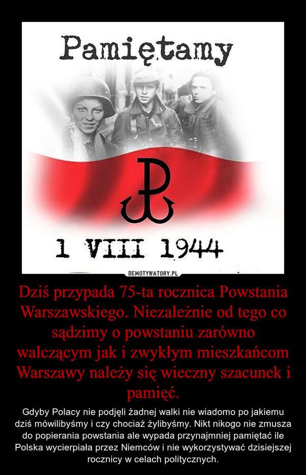 Dziś przypada 75-ta rocznica Powstania Warszawskiego. Niezależnie od tego co sądzimy o powstaniu zarówno walczącym jak i zwykłym mieszkańcom Warszawy należy się wieczny szacunek i pamięć. – Gdyby Polacy nie podjęli żadnej walki nie wiadomo po jakiemu dziś mówilibyśmy i czy chociaż żylibyśmy. Nikt nikogo nie zmusza do popierania powstania ale wypada przynajmniej pamiętać ile Polska wycierpiała przez Niemców i nie wykorzystywać dzisiejszej rocznicy w celach politycznych.