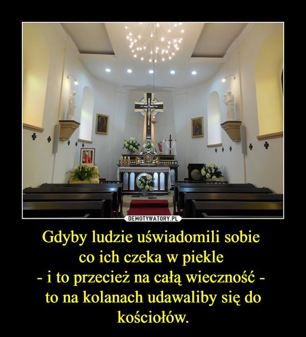 Gdyby ludzie uświadomili sobie co ich czeka w piekle - i to przecież na całą wieczność - to na kolanach udawaliby się do kościołów. –