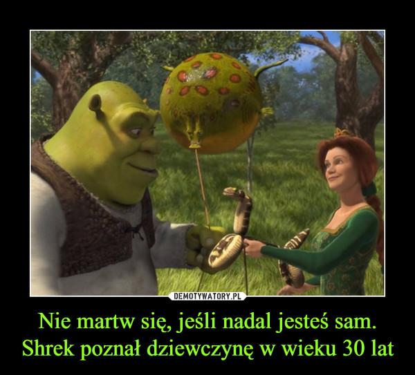 Nie martw się, jeśli nadal jesteś sam. Shrek poznał dziewczynę w wieku 30 lat –