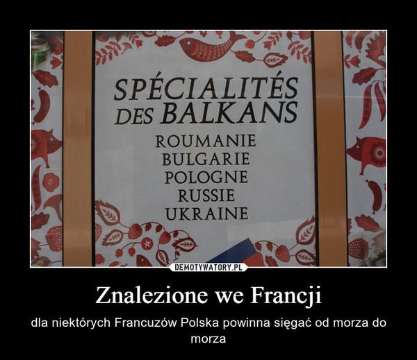 Znalezione we Francji – dla niektórych Francuzów Polska powinna sięgać od morza do morza