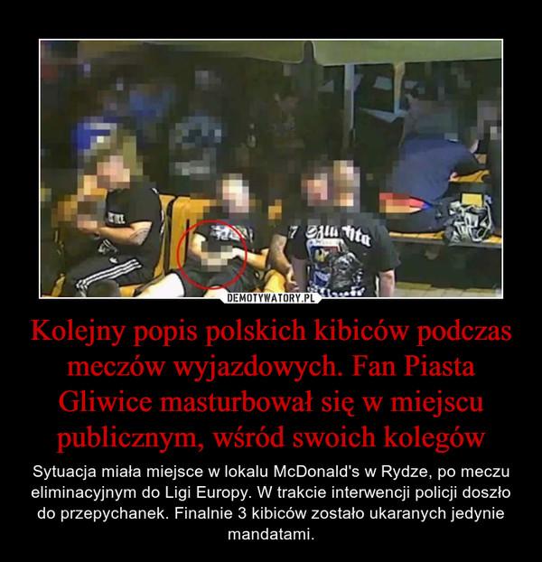 Kolejny popis polskich kibiców podczas meczów wyjazdowych. Fan Piasta Gliwice masturbował się w miejscu publicznym, wśród swoich kolegów – Sytuacja miała miejsce w lokalu McDonald's w Rydze, po meczu eliminacyjnym do Ligi Europy. W trakcie interwencji policji doszło do przepychanek. Finalnie 3 kibiców zostało ukaranych jedynie mandatami.