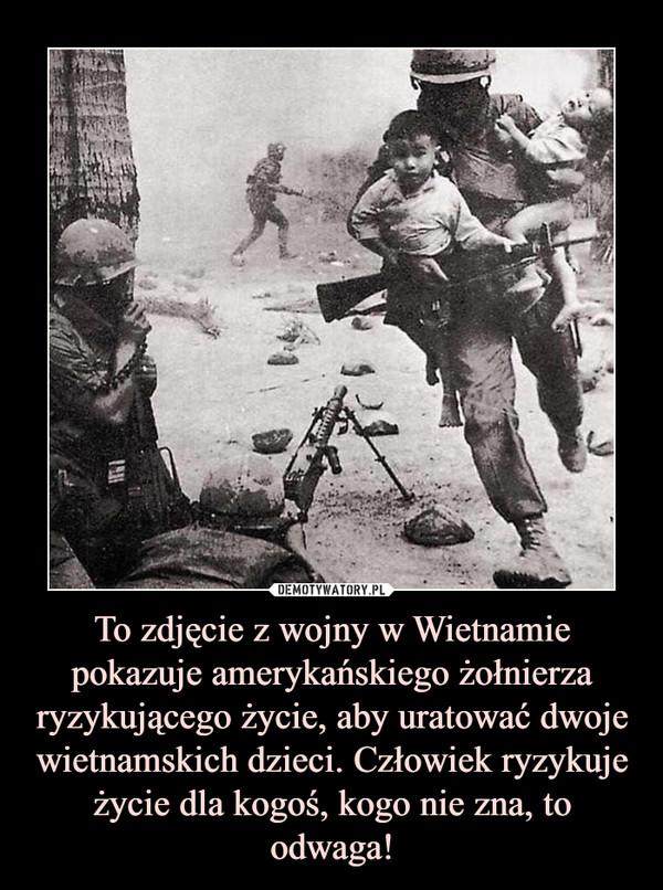 To zdjęcie z wojny w Wietnamie pokazuje amerykańskiego żołnierza ryzykującego życie, aby uratować dwoje wietnamskich dzieci. Człowiek ryzykuje życie dla kogoś, kogo nie zna, to odwaga! –