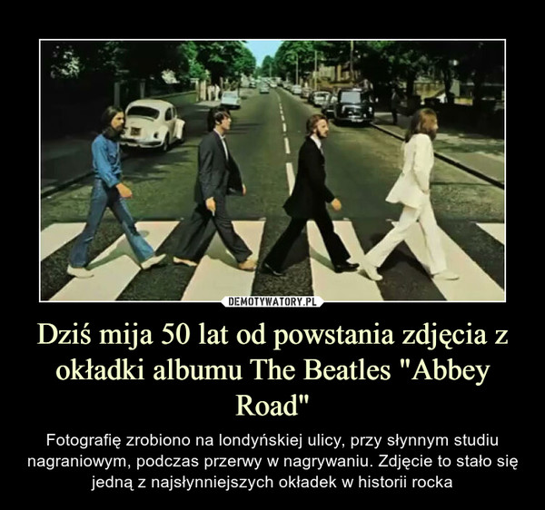 """Dziś mija 50 lat od powstania zdjęcia z okładki albumu The Beatles """"Abbey Road"""" – Fotografię zrobiono na londyńskiej ulicy, przy słynnym studiu nagraniowym, podczas przerwy w nagrywaniu. Zdjęcie to stało się jedną z najsłynniejszych okładek w historii rocka"""