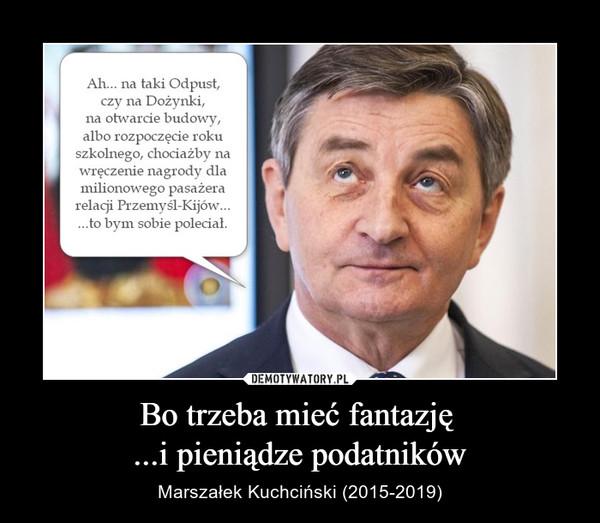 Bo trzeba mieć fantazję ...i pieniądze podatników – Marszałek Kuchciński (2015-2019)