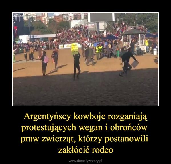 Argentyńscy kowboje rozganiają protestujących wegan i obrońców praw zwierząt, którzy postanowili zakłócić rodeo –
