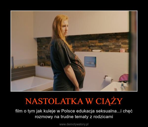NASTOLATKA W CIĄŻY – film o tym jak kuleje w Polsce edukacja seksualna...i chęć rozmowy na trudne tematy z rodzicami