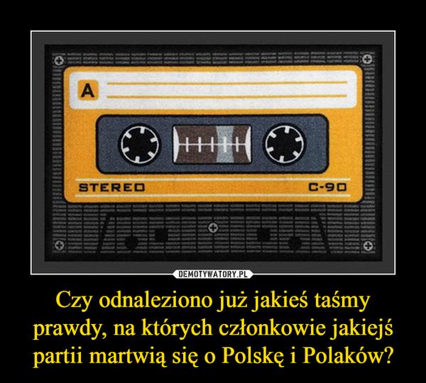 Czy odnaleziono już jakieś taśmy prawdy, na których członkowie jakiejś partii martwią się o Polskę i Polaków? –