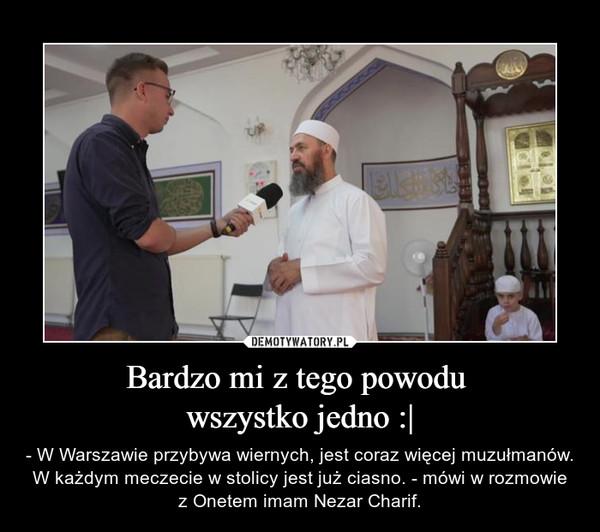Bardzo mi z tego powodu wszystko jedno :  – - W Warszawie przybywa wiernych, jest coraz więcej muzułmanów. W każdym meczecie w stolicy jest już ciasno. - mówi w rozmowie z Onetem imam Nezar Charif.