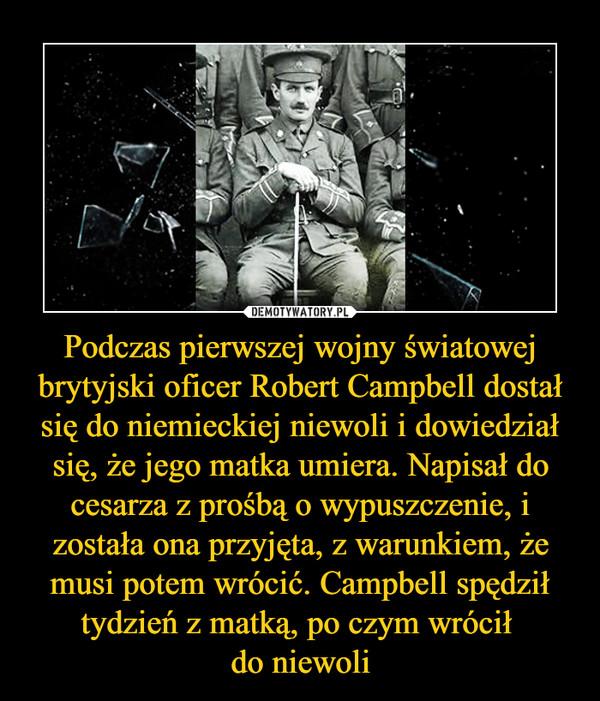 Podczas pierwszej wojny światowej brytyjski oficer Robert Campbell dostał się do niemieckiej niewoli i dowiedział się, że jego matka umiera. Napisał do cesarza z prośbą o wypuszczenie, i została ona przyjęta, z warunkiem, że musi potem wrócić. Campbell spędził tydzień z matką, po czym wrócił do niewoli –