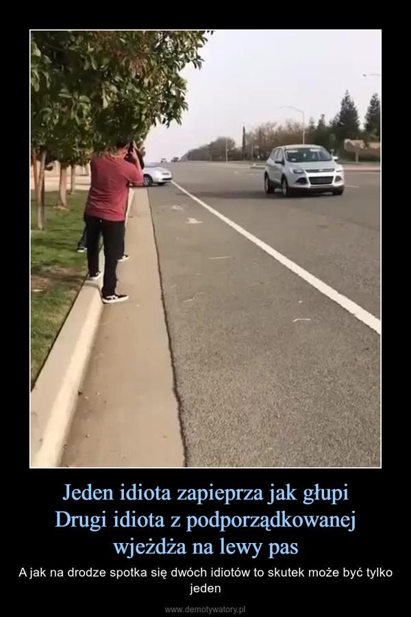Jeden idiota zapieprza jak głupiDrugi idiota z podporządkowanej wjeżdża na lewy pas – A jak na drodze spotka się dwóch idiotów to skutek może być tylko jeden